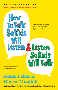 How to Talk So Kids Will Listen & Listen So Kids Will Talk. Adele Faber, Elaine Mazlish